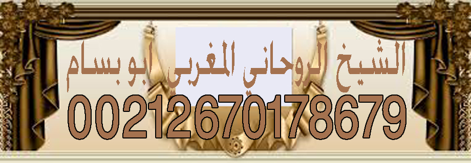 شيخ روحاني مغربي ابو بسام لجلب الحبيب 00212670178679